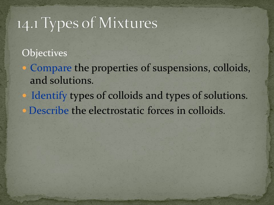 14.1 Types of Mixtures Objectives. Compare the properties of suspensions, colloids, and solutions.