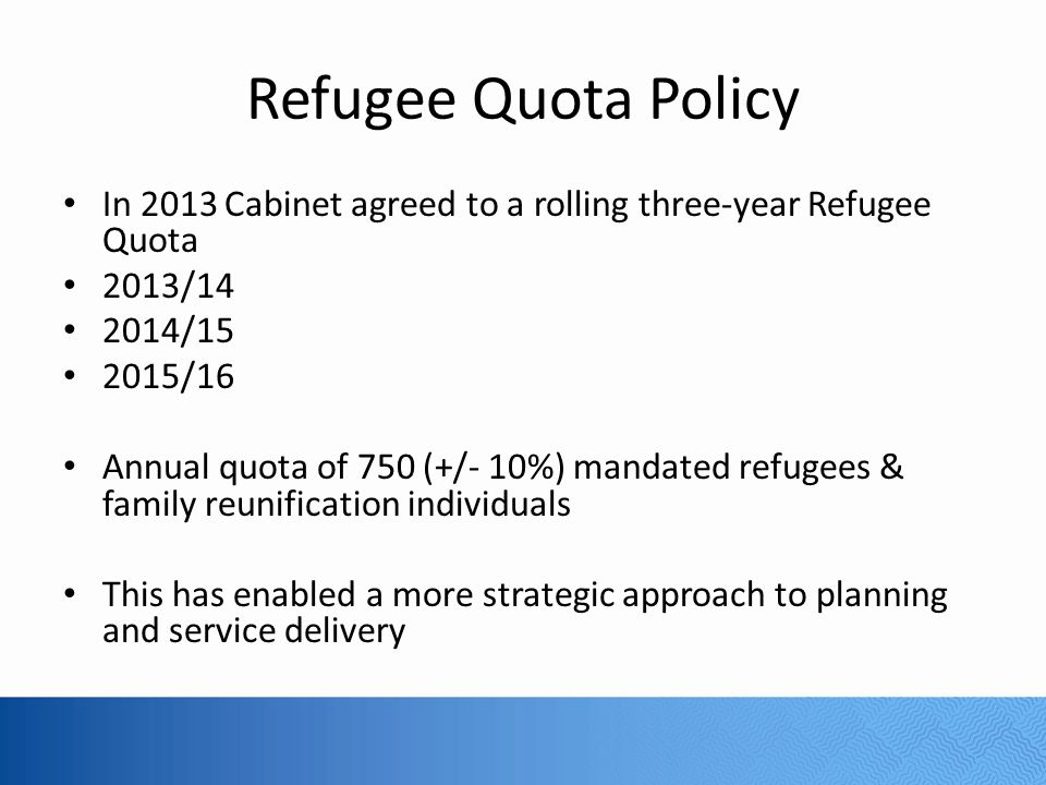 Refugee Quota Policy In 2013 Cabinet agreed to a rolling three-year Refugee Quota. 2013/14. 2014/15.
