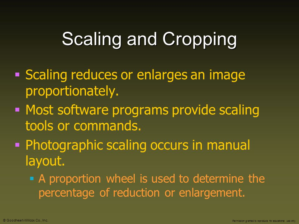 Scaling and Cropping Scaling reduces or enlarges an image proportionately. Most software programs provide scaling tools or commands.