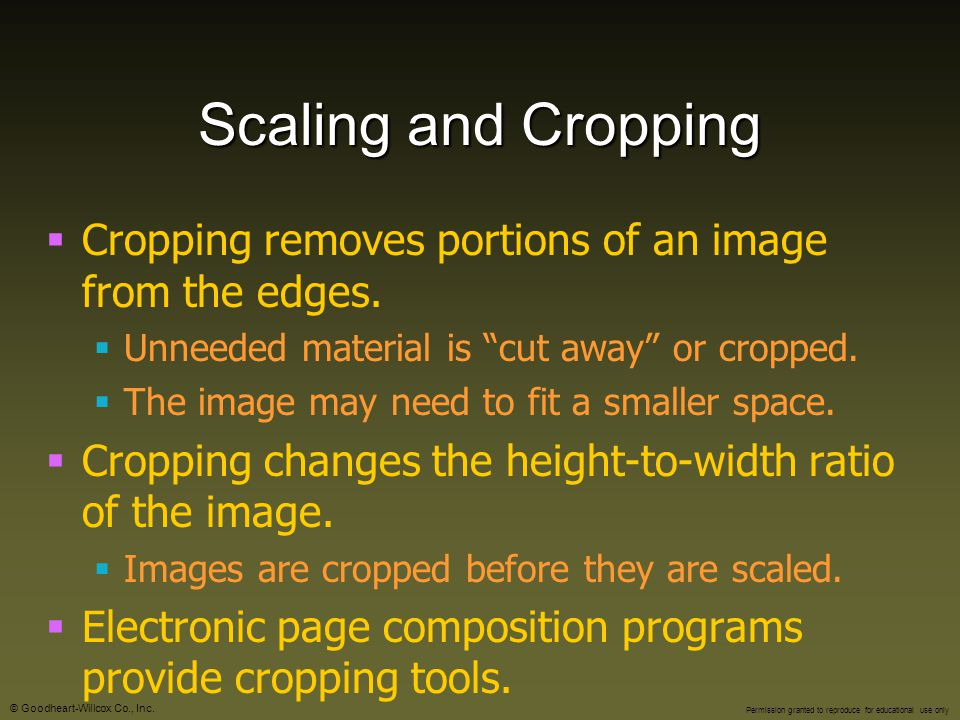 Scaling and Cropping Cropping removes portions of an image from the edges. Unneeded material is cut away or cropped.