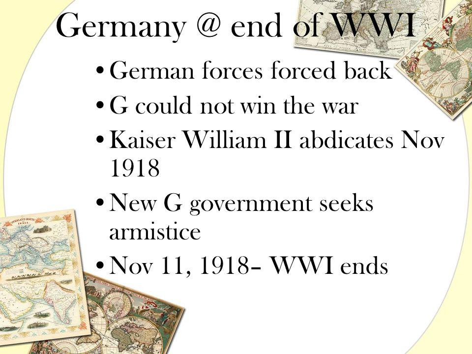 Germany @ end of WWI German forces forced back G could not win the war