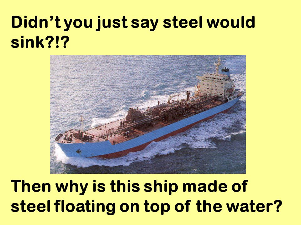 Didn't you just say steel would sink !