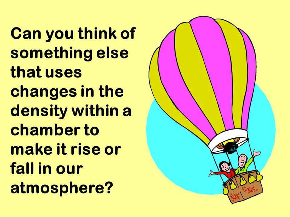 Can you think of something else that uses changes in the density within a chamber to make it rise or fall in our atmosphere