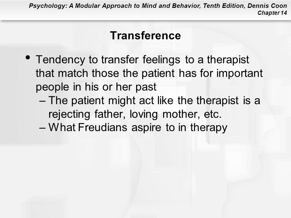 Transference Tendency to transfer feelings to a therapist that match those the patient has for important people in his or her past.