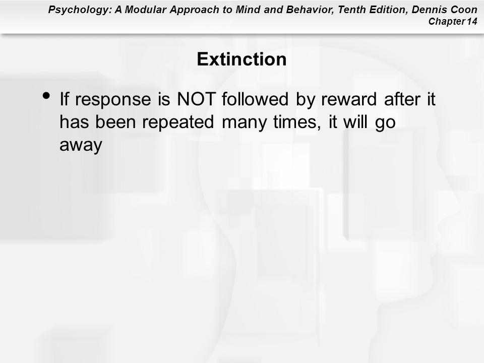 Extinction If response is NOT followed by reward after it has been repeated many times, it will go away.