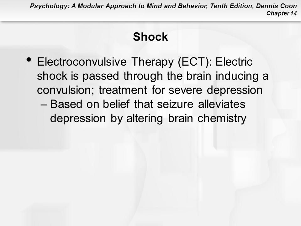 Shock Electroconvulsive Therapy (ECT): Electric shock is passed through the brain inducing a convulsion; treatment for severe depression.