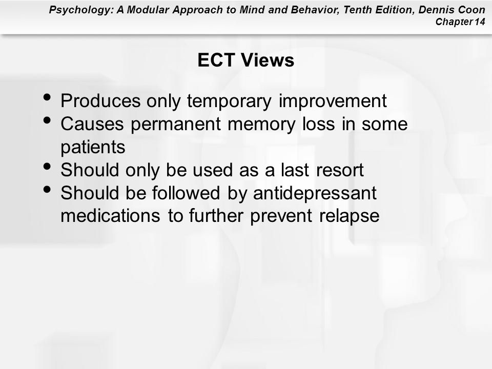ECT Views Produces only temporary improvement. Causes permanent memory loss in some patients. Should only be used as a last resort.
