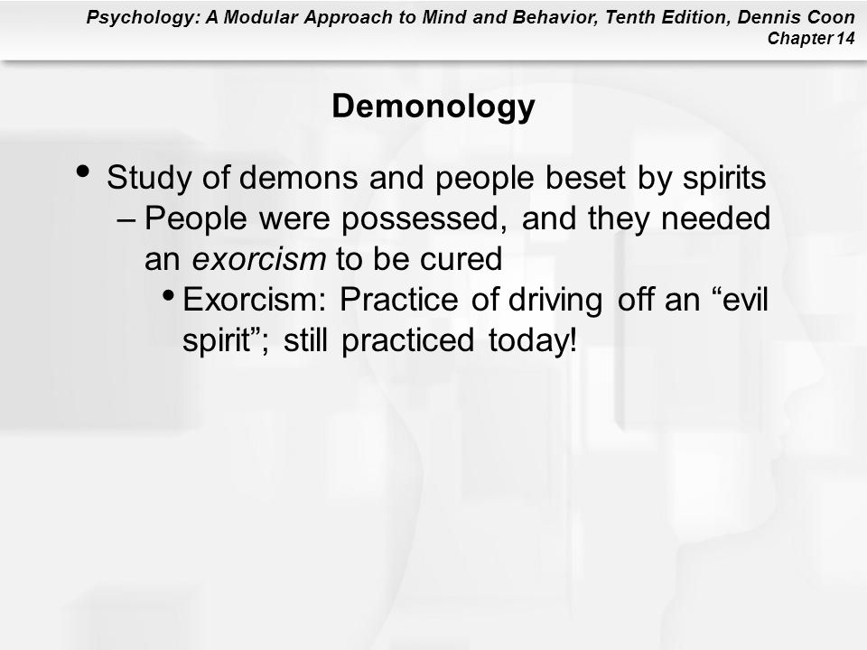 Demonology Study of demons and people beset by spirits. People were possessed, and they needed an exorcism to be cured.