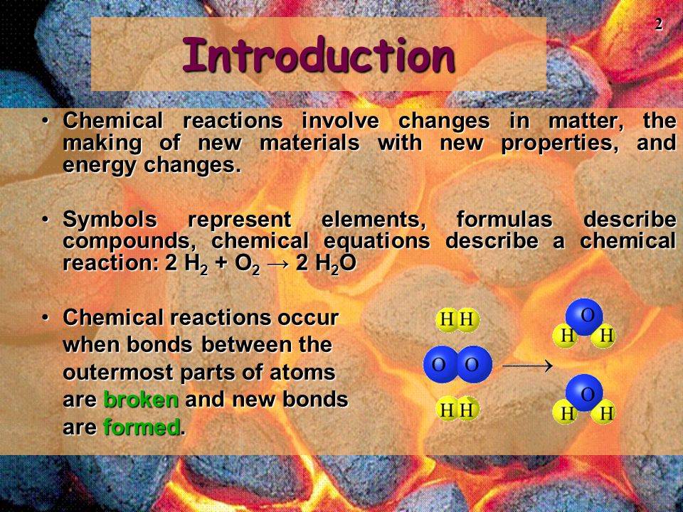 Introduction Chemical reactions involve changes in matter, the making of new materials with new properties, and energy changes.