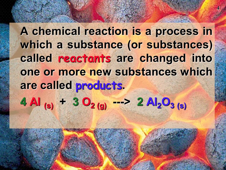 A chemical reaction is a process in which a substance (or substances) called reactants are changed into one or more new substances which are called products.