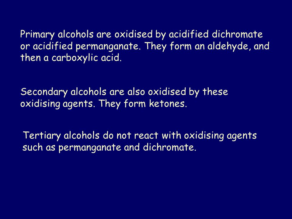 Primary alcohols are oxidised by acidified dichromate or acidified permanganate. They form an aldehyde, and then a carboxylic acid.