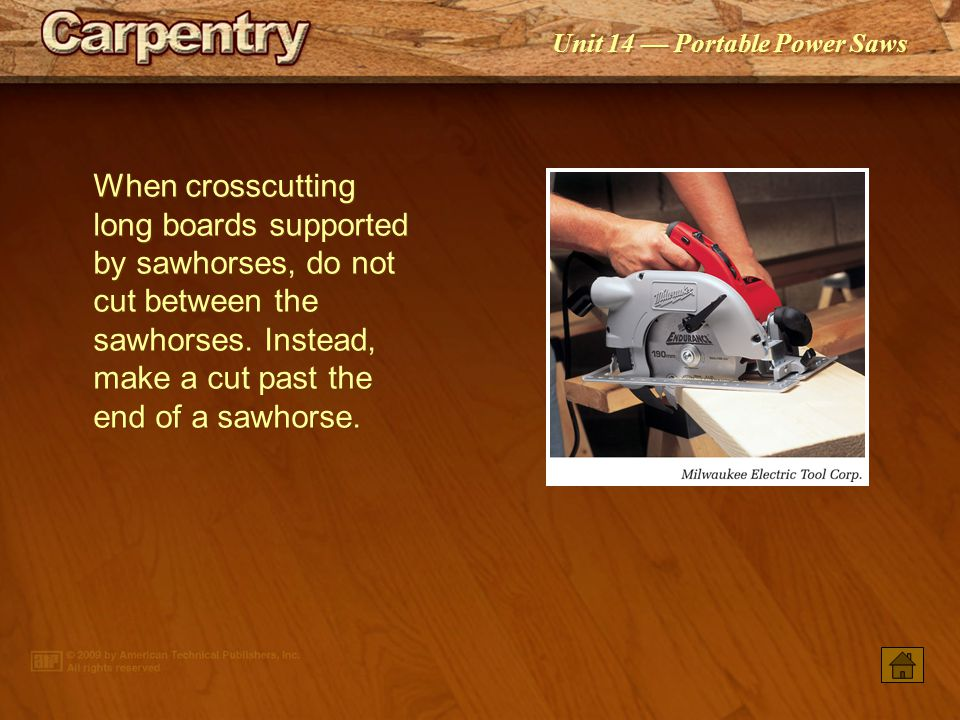 When crosscutting long boards supported by sawhorses, do not cut between the sawhorses. Instead, make a cut past the end of a sawhorse.