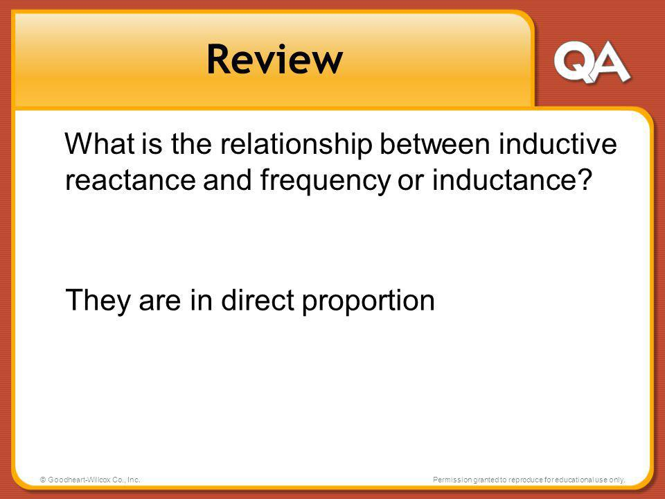 Review What is the relationship between inductive reactance and frequency or inductance They are in direct proportion.