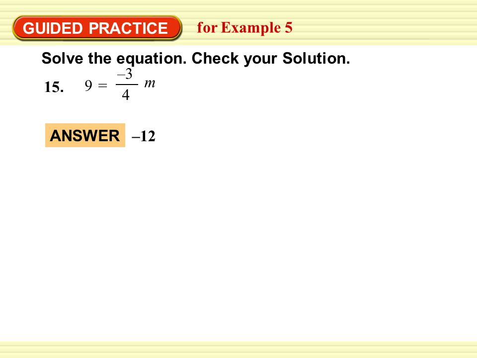 GUIDED PRACTICE for Example 5 Solve the equation. Check your Solution. 15. 9 = –3 4 m ANSWER –12
