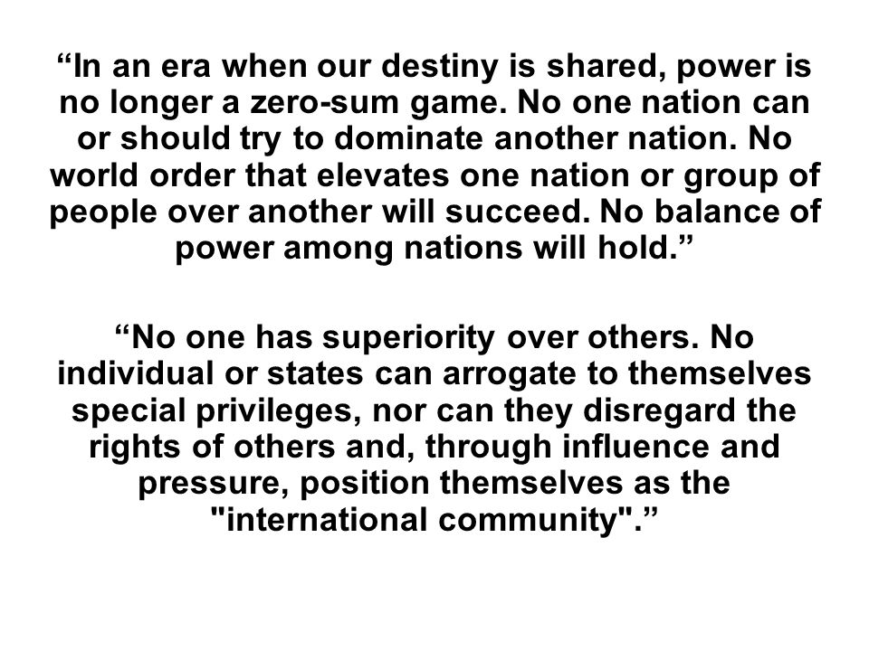 In an era when our destiny is shared, power is no longer a zero-sum game. No one nation can or should try to dominate another nation. No world order that elevates one nation or group of people over another will succeed. No balance of power among nations will hold.