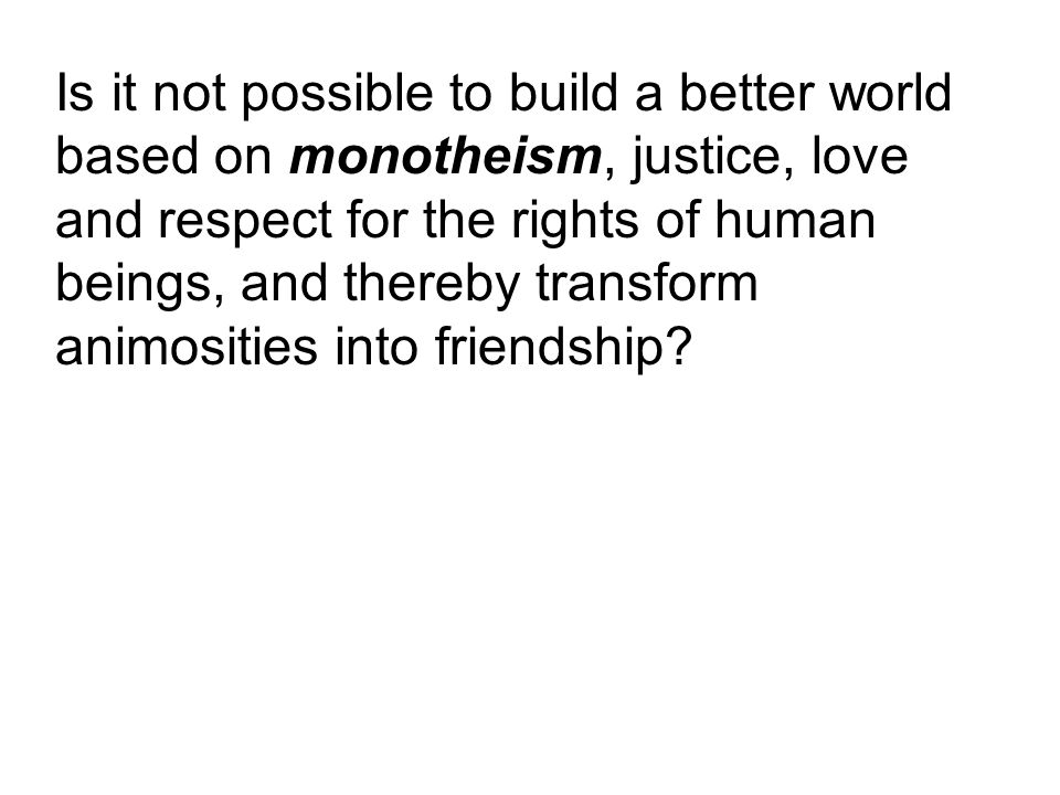 Is it not possible to build a better world based on monotheism, justice, love and respect for the rights of human beings, and thereby transform animosities into friendship