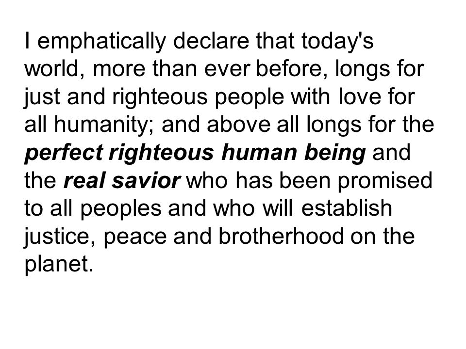 I emphatically declare that today s world, more than ever before, longs for just and righteous people with love for all humanity; and above all longs for the perfect righteous human being and the real savior who has been promised to all peoples and who will establish justice, peace and brotherhood on the planet.