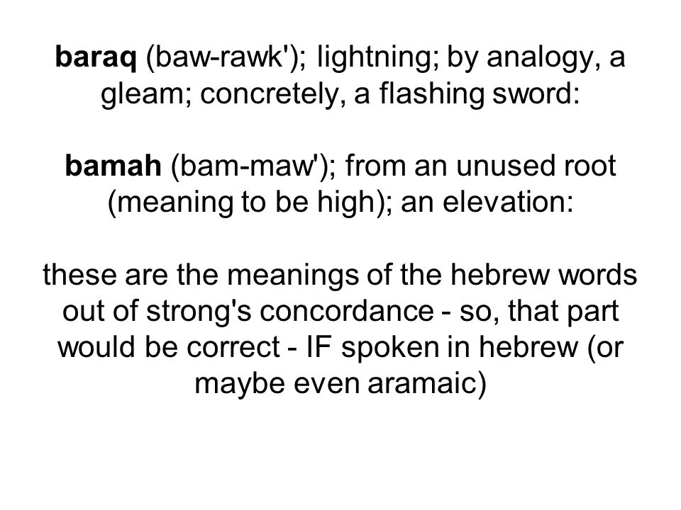 baraq (baw-rawk ); lightning; by analogy, a gleam; concretely, a flashing sword: bamah (bam-maw ); from an unused root (meaning to be high); an elevation: these are the meanings of the hebrew words out of strong s concordance - so, that part would be correct - IF spoken in hebrew (or maybe even aramaic)