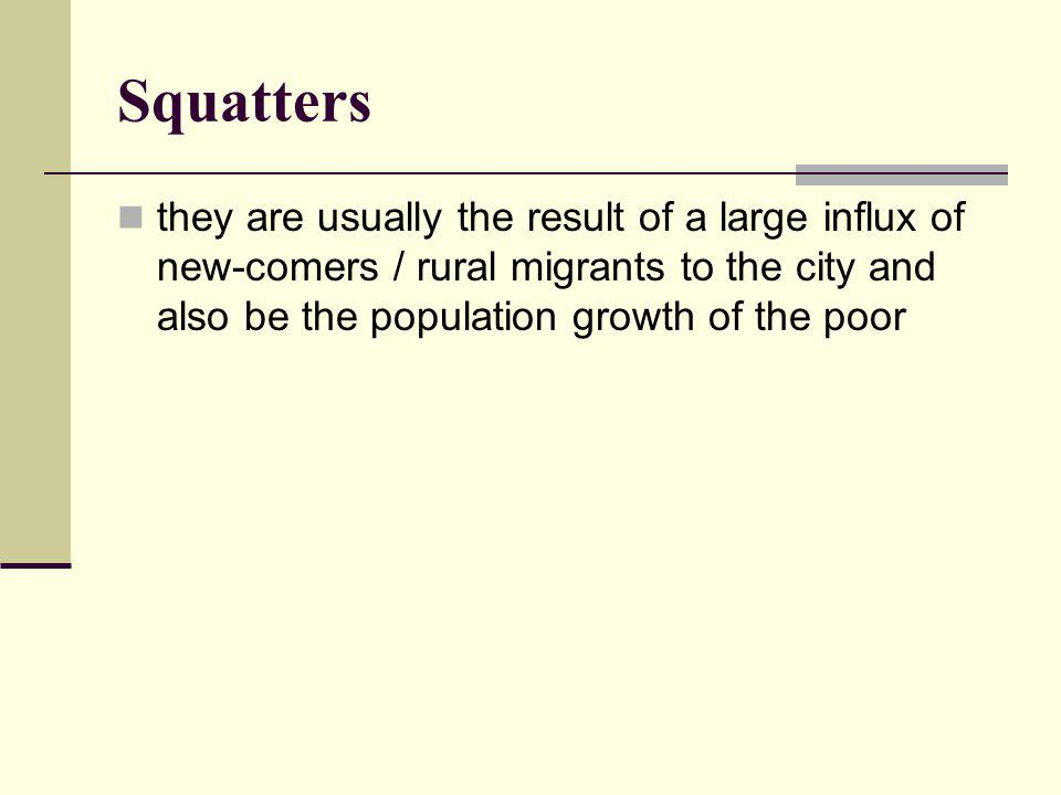 Squatters they are usually the result of a large influx of new-comers / rural migrants to the city and also be the population growth of the poor.