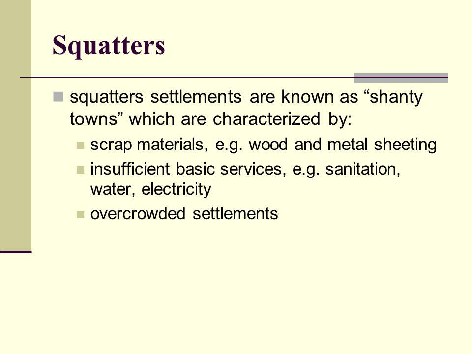 Squatters squatters settlements are known as shanty towns which are characterized by: scrap materials, e.g. wood and metal sheeting.