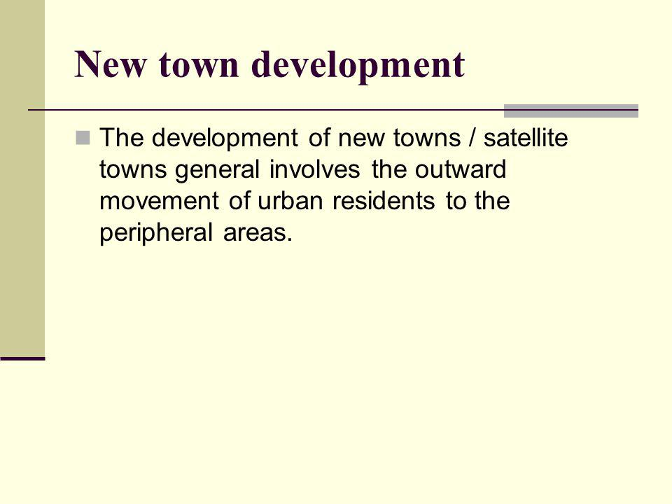 New town development The development of new towns / satellite towns general involves the outward movement of urban residents to the peripheral areas.