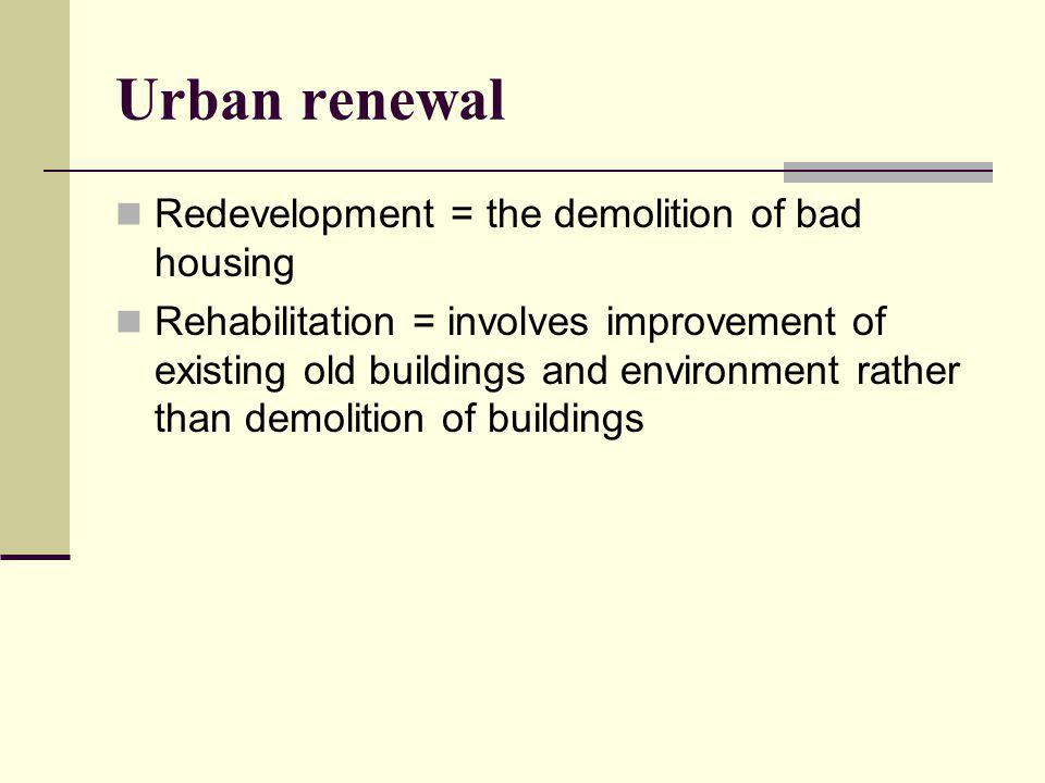 Urban renewal Redevelopment = the demolition of bad housing