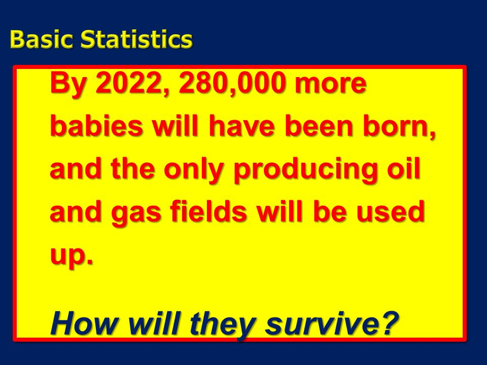 Basic Statistics By 2022, 280,000 more babies will have been born, and the only producing oil and gas fields will be used up.