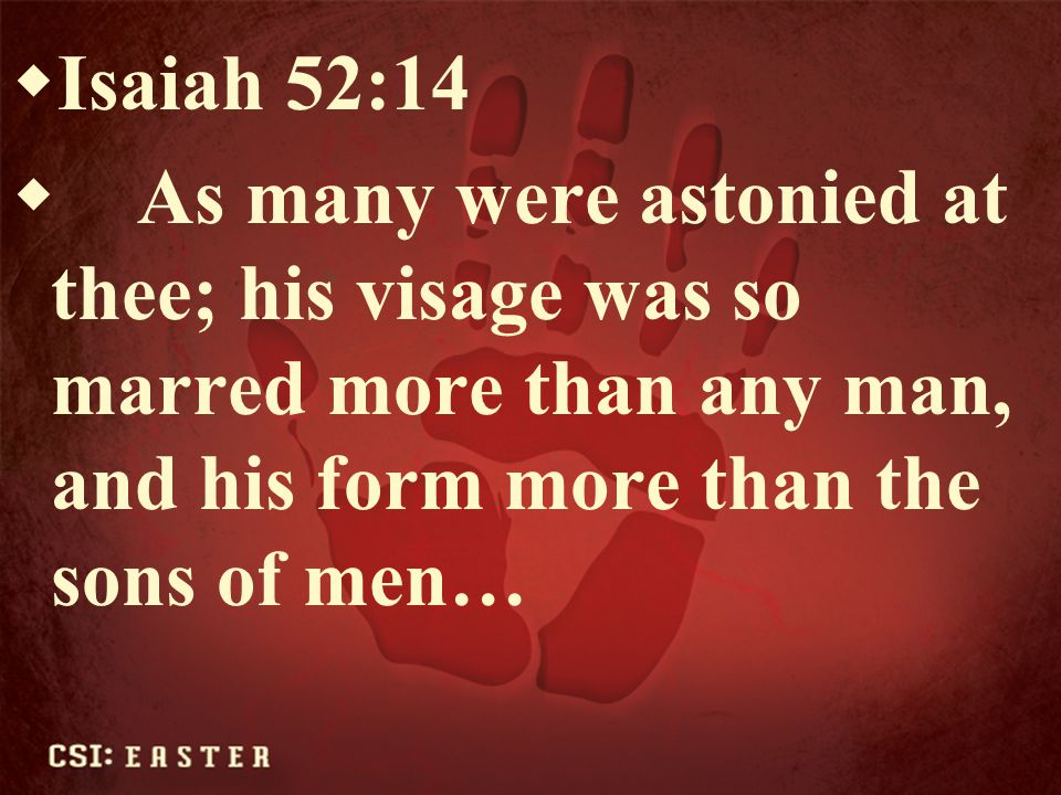 Isaiah 52:14 As many were astonied at thee; his visage was so marred more than any man, and his form more than the sons of men…