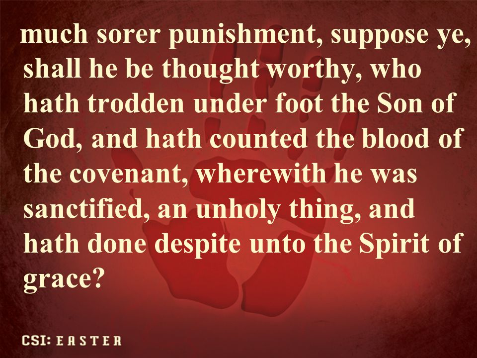 much sorer punishment, suppose ye, shall he be thought worthy, who hath trodden under foot the Son of God, and hath counted the blood of the covenant, wherewith he was sanctified, an unholy thing, and hath done despite unto the Spirit of grace