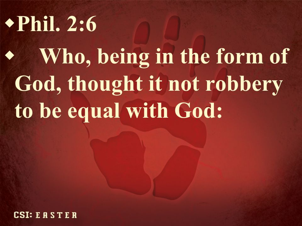 Phil. 2:6 Who, being in the form of God, thought it not robbery to be equal with God: