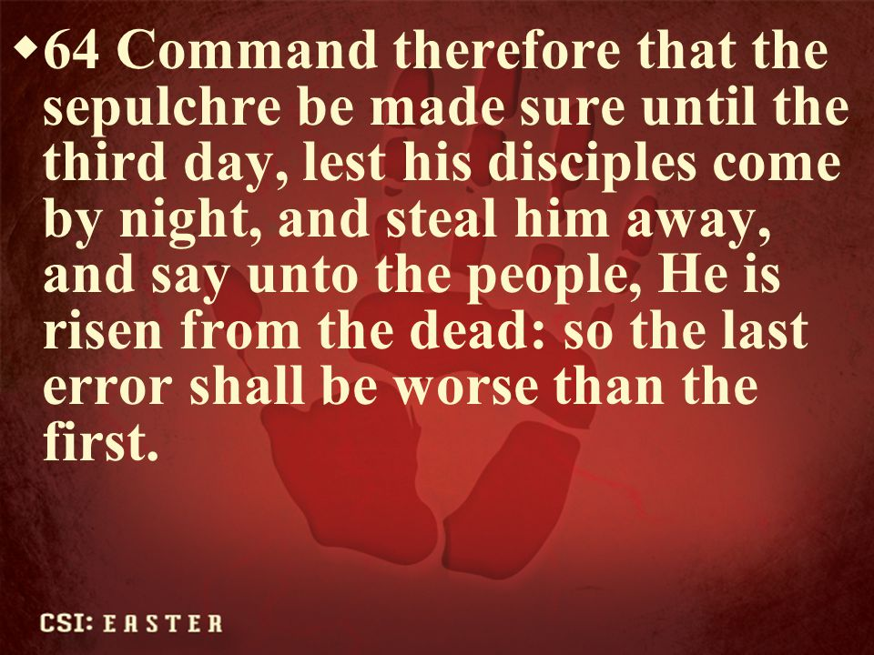 64 Command therefore that the sepulchre be made sure until the third day, lest his disciples come by night, and steal him away, and say unto the people, He is risen from the dead: so the last error shall be worse than the first.