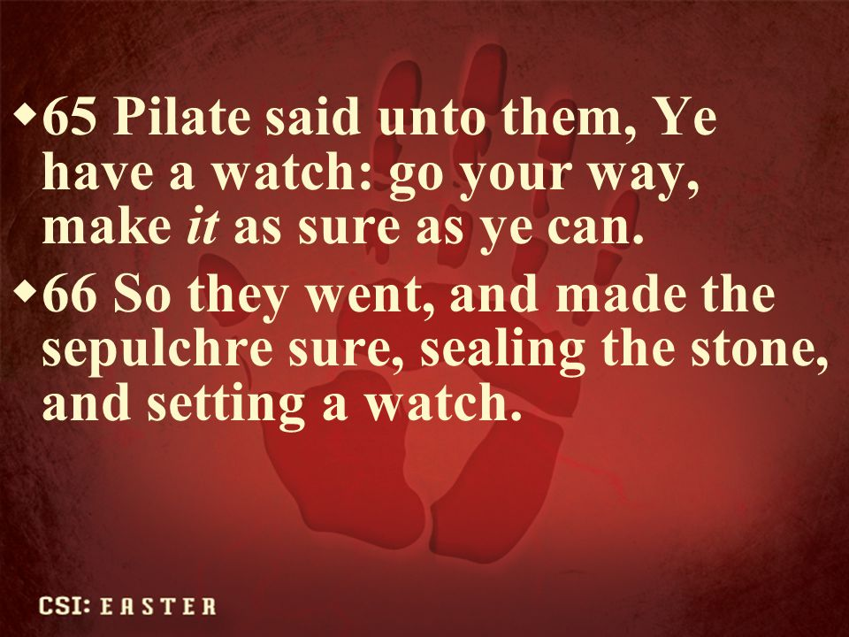 65 Pilate said unto them, Ye have a watch: go your way, make it as sure as ye can.