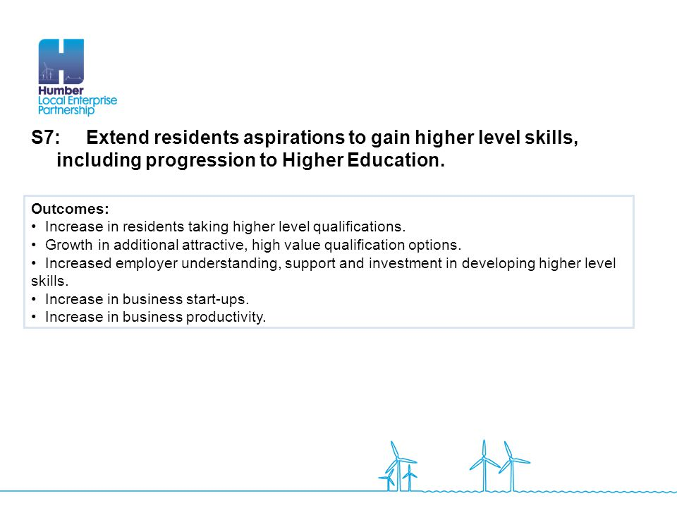 S7: Extend residents aspirations to gain higher level skills, including progression to Higher Education.