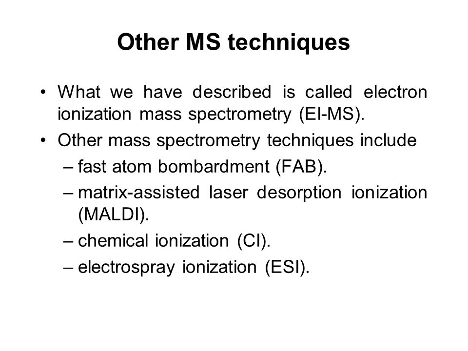 Other MS techniques What we have described is called electron ionization mass spectrometry (EI-MS).