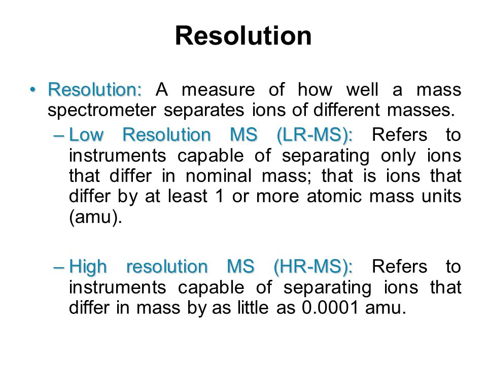 Resolution Resolution: A measure of how well a mass spectrometer separates ions of different masses.