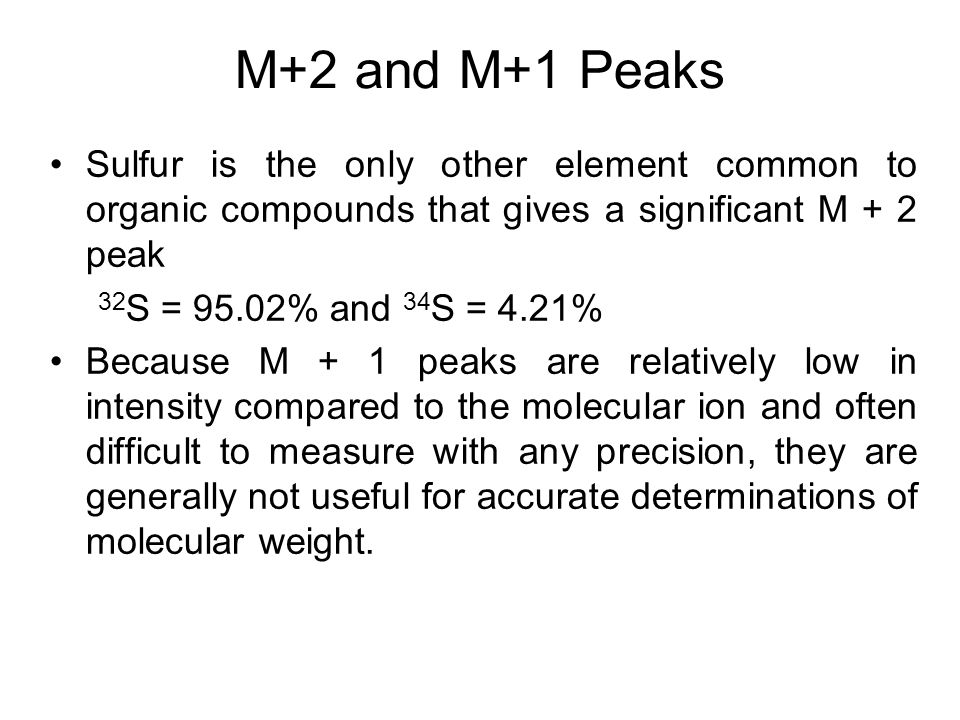 M+2 and M+1 Peaks Sulfur is the only other element common to organic compounds that gives a significant M + 2 peak.