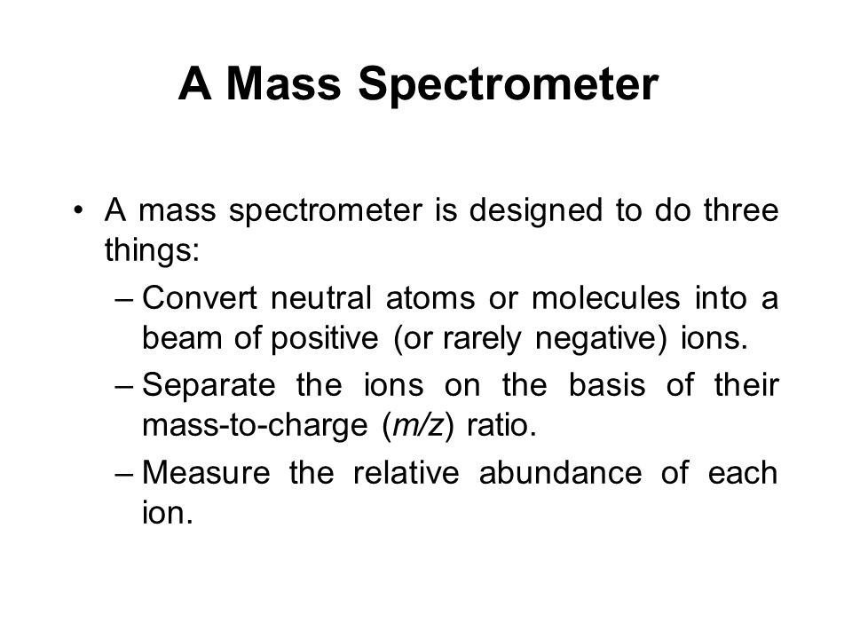 A Mass Spectrometer A mass spectrometer is designed to do three things: