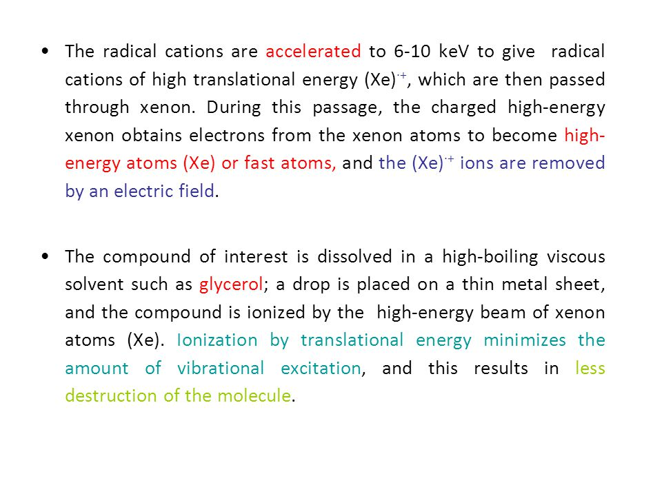 The radical cations are accelerated to 6-10 keV to give radical cations of high translational energy (Xe)∙+, which are then passed through xenon. During this passage, the charged high-energy xenon obtains electrons from the xenon atoms to become high-energy atoms (Xe) or fast atoms, and the (Xe)∙+ ions are removed by an electric field.