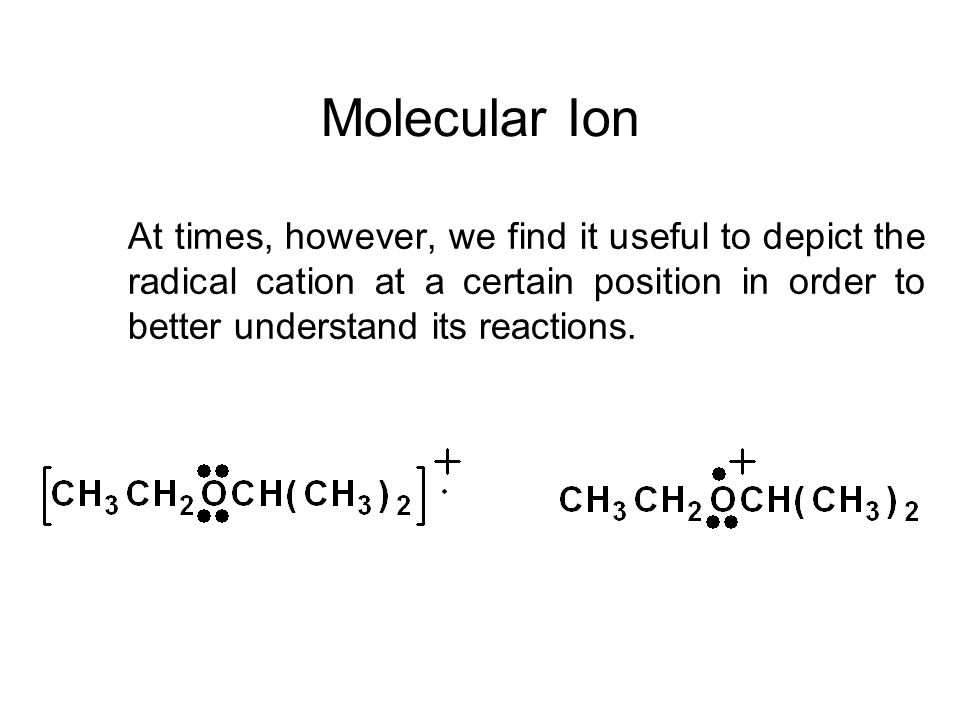 Molecular Ion At times, however, we find it useful to depict the radical cation at a certain position in order to better understand its reactions.