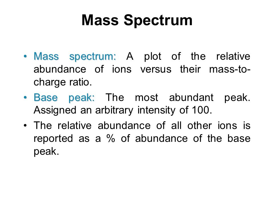 Mass Spectrum Mass spectrum: A plot of the relative abundance of ions versus their mass-to-charge ratio.