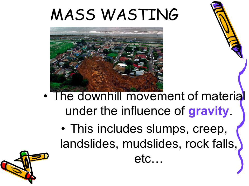 MASS WASTING The downhill movement of material under the influence of gravity.