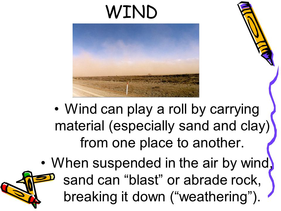 WIND Wind can play a roll by carrying material (especially sand and clay) from one place to another.
