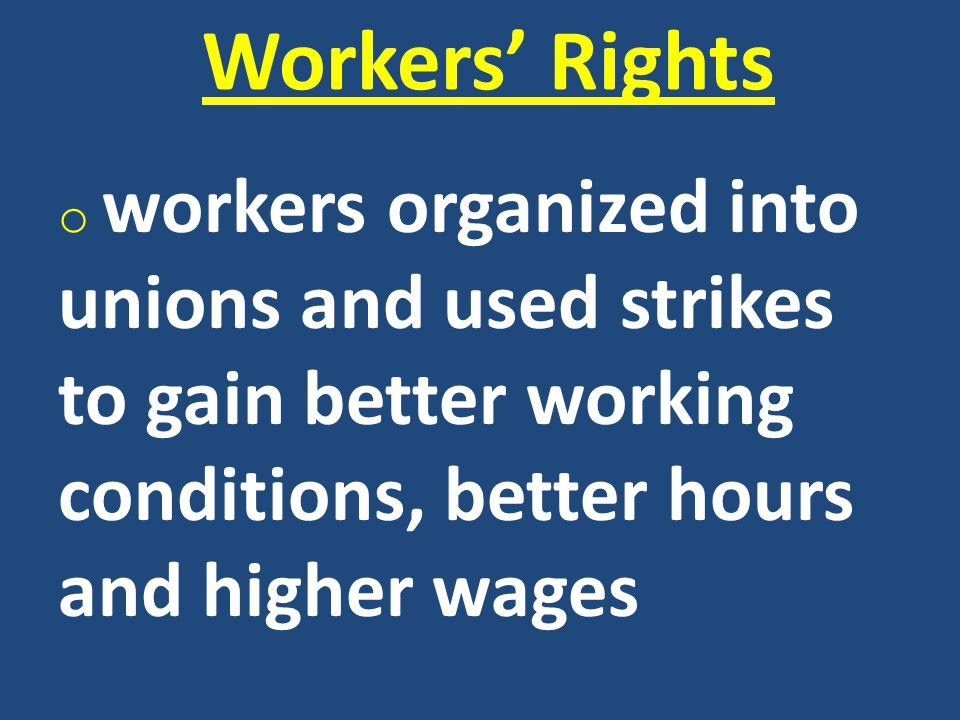 Workers' Rights workers organized into unions and used strikes to gain better working conditions, better hours and higher wages.