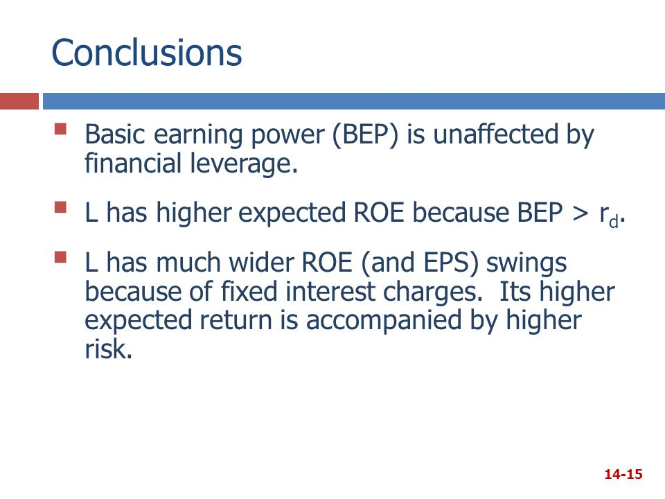 Conclusions Basic earning power (BEP) is unaffected by financial leverage. L has higher expected ROE because BEP > rd.