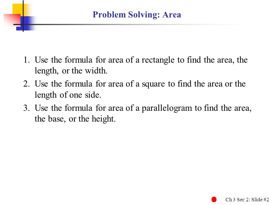 Problem Solving: Area Use the formula for area of a rectangle to find the area, the length, or the width.