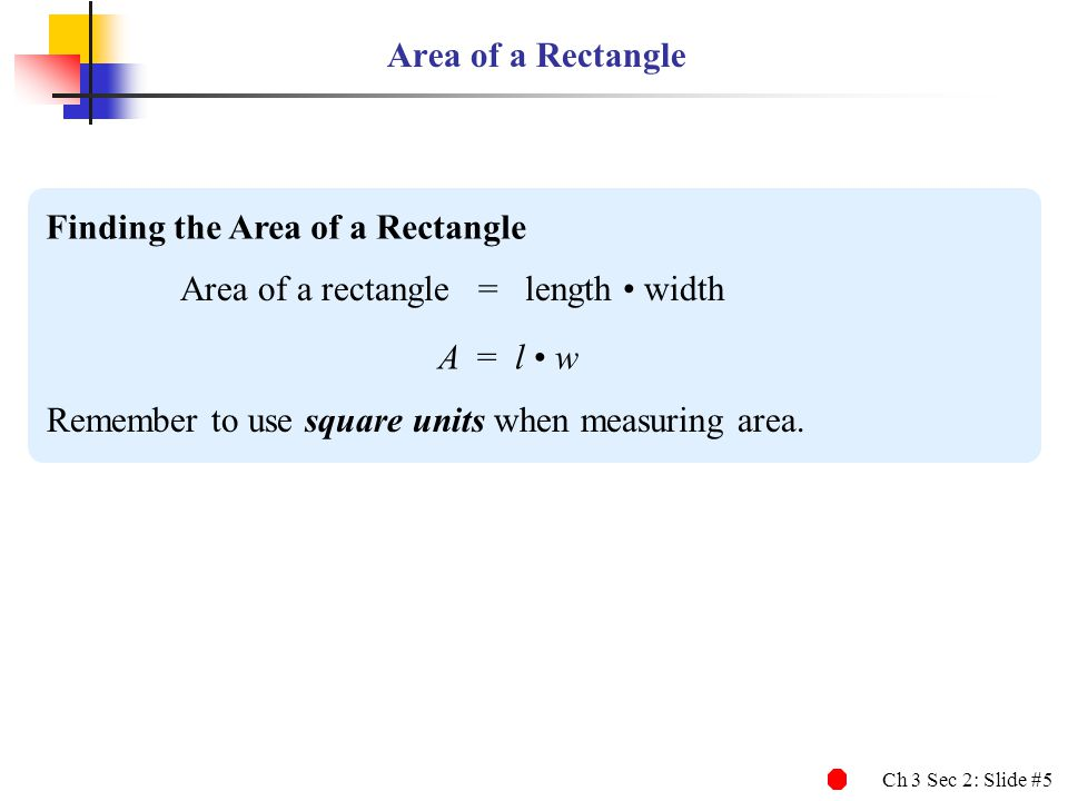 Area of a Rectangle Finding the Area of a Rectangle. Area of a rectangle = length • width. A = l • w.