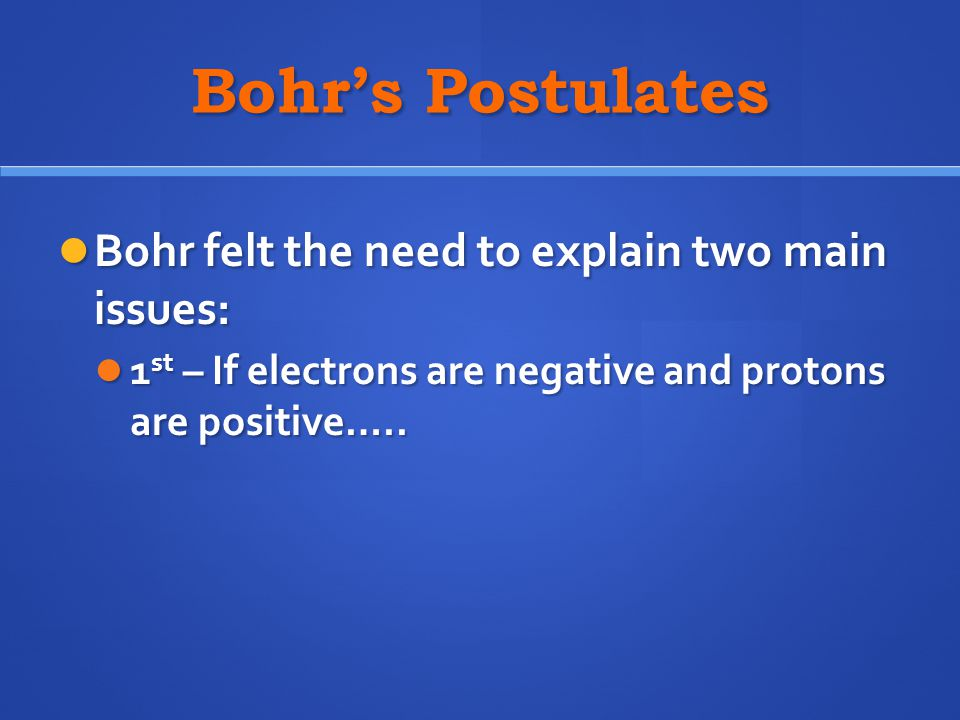 Bohr's Postulates Bohr felt the need to explain two main issues: