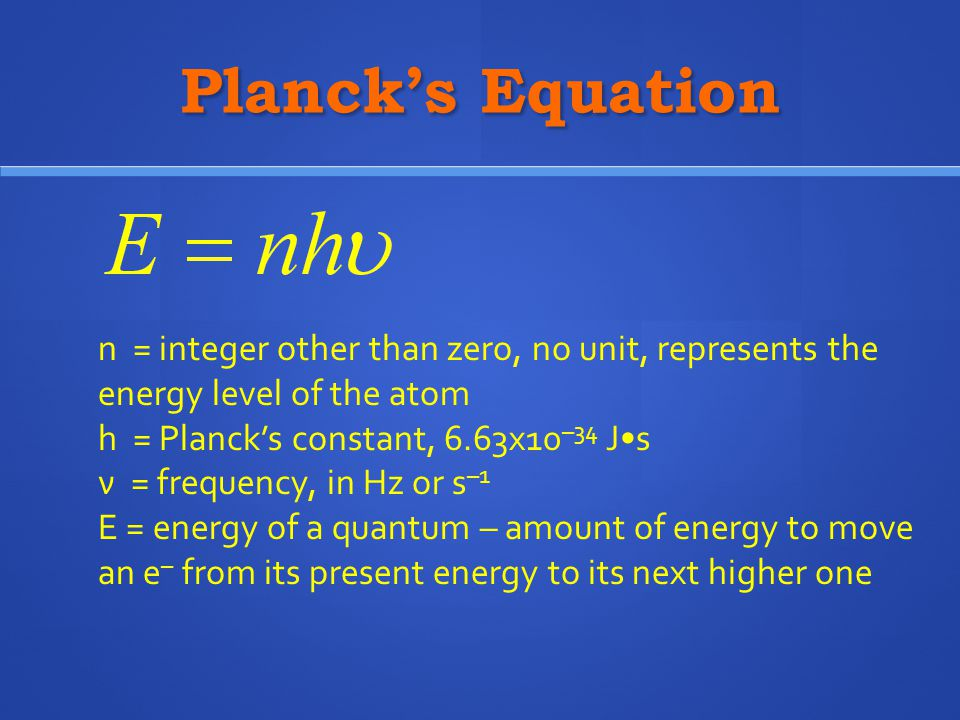 Planck's Equation n = integer other than zero, no unit, represents the energy level of the atom. h = Planck's constant, 6.63x10–34 J•s.