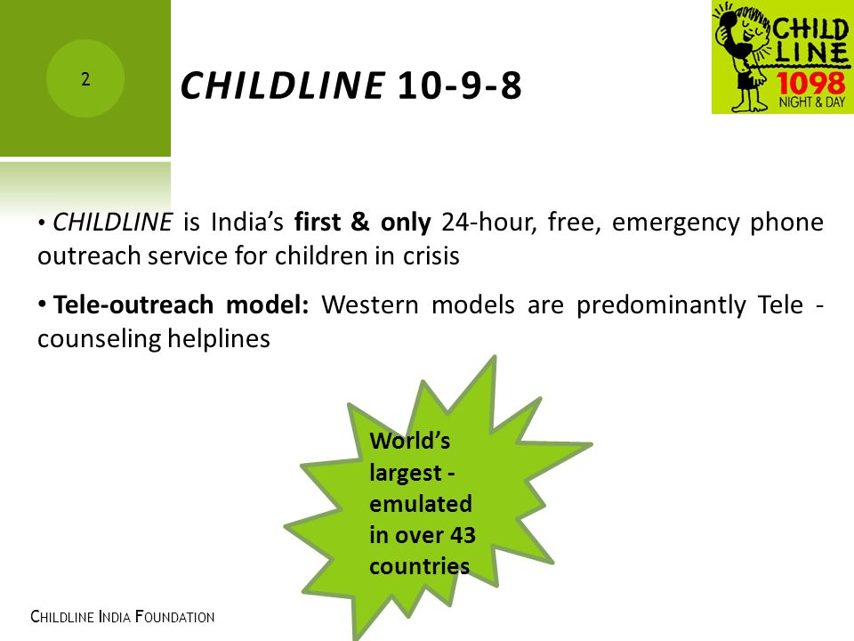 CHILDLINE 10-9-8 CHILDLINE is India's first & only 24-hour, free, emergency phone outreach service for children in crisis.
