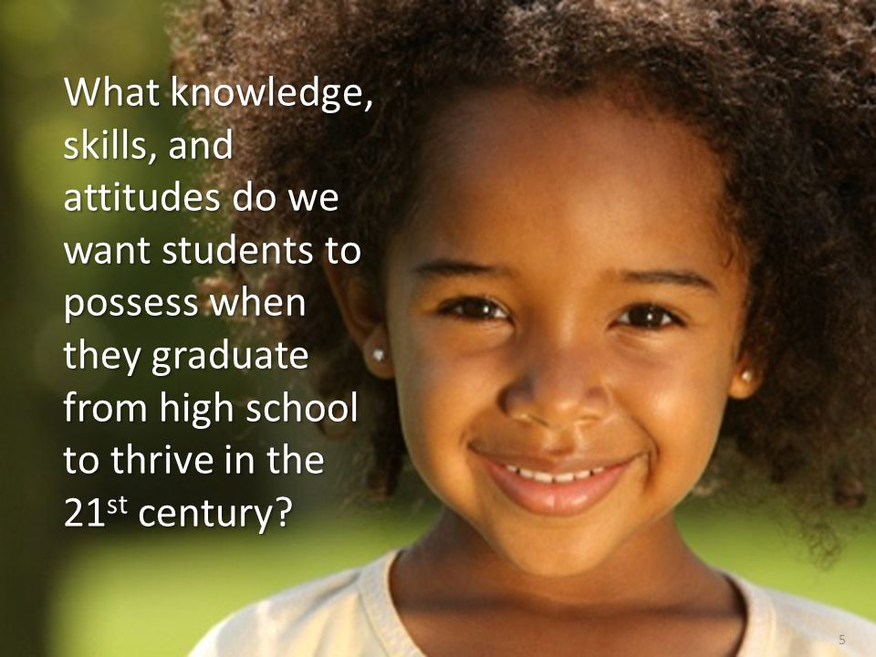 What knowledge, skills, and attitudes do we want students to possess when they graduate from high school to thrive in the 21st century